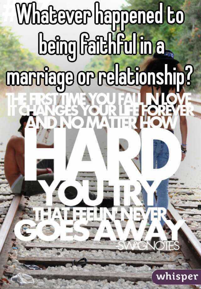 Whatever happened to being faithful in a marriage or relationship?