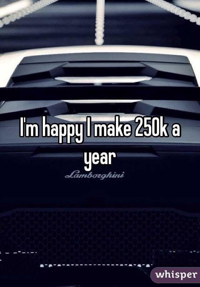 I'm happy I make 250k a year