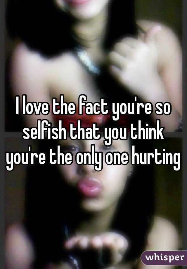 I love the fact you're so selfish that you think you're the only one hurting