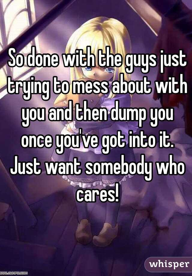 So done with the guys just trying to mess about with you and then dump you once you've got into it. Just want somebody who cares!