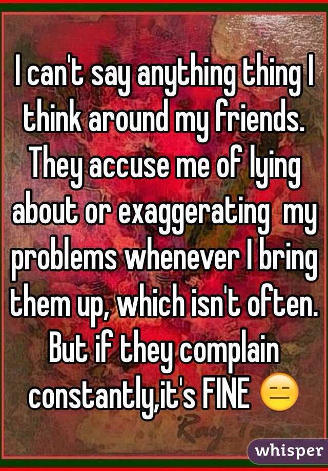 I can't say anything thing I think around my friends. They accuse me of lying about or exaggerating  my problems whenever I bring them up, which isn't often. But if they complain constantly,it's FINE 😑