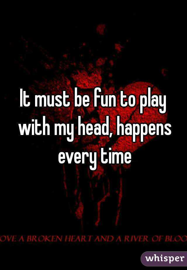 It must be fun to play with my head, happens every time