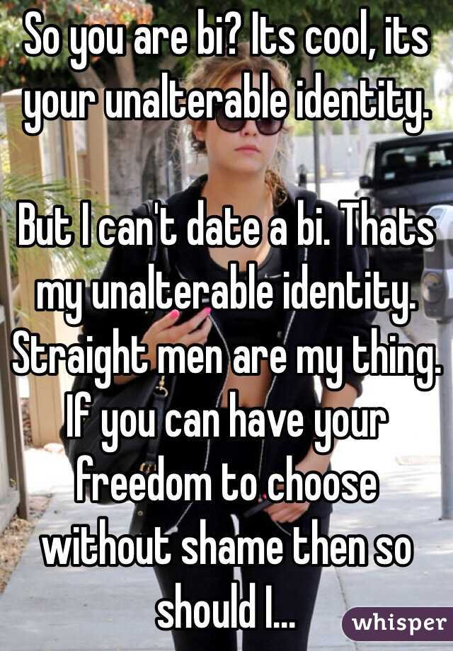 So you are bi? Its cool, its your unalterable identity.   But I can't date a bi. Thats my unalterable identity. Straight men are my thing. If you can have your freedom to choose without shame then so should I...