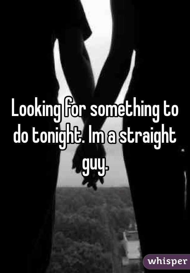 Looking for something to do tonight. Im a straight guy.