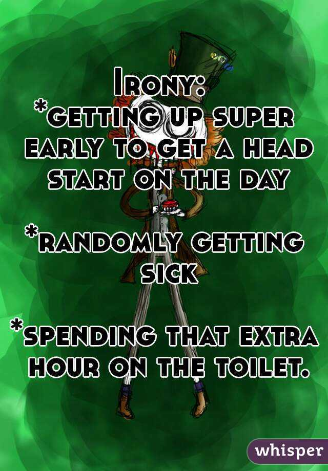 Irony:  *getting up super early to get a head start on the day  *randomly getting sick  *spending that extra hour on the toilet.