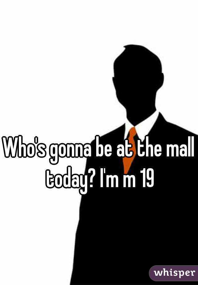Who's gonna be at the mall today? I'm m 19