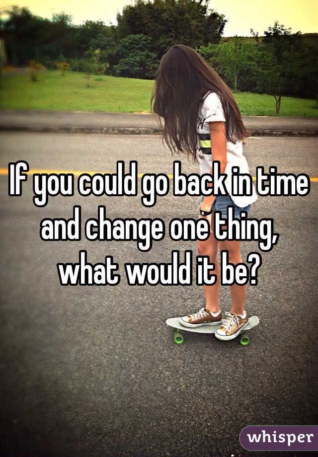 If you could go back in time and change one thing, what would it be?