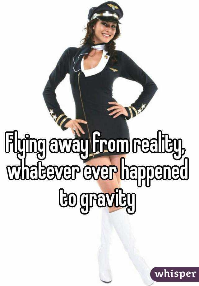 Flying away from reality, whatever ever happened to gravity