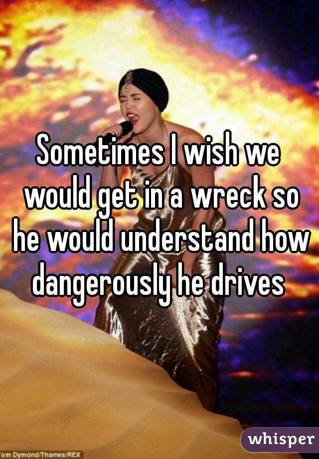 Sometimes I wish we would get in a wreck so he would understand how dangerously he drives