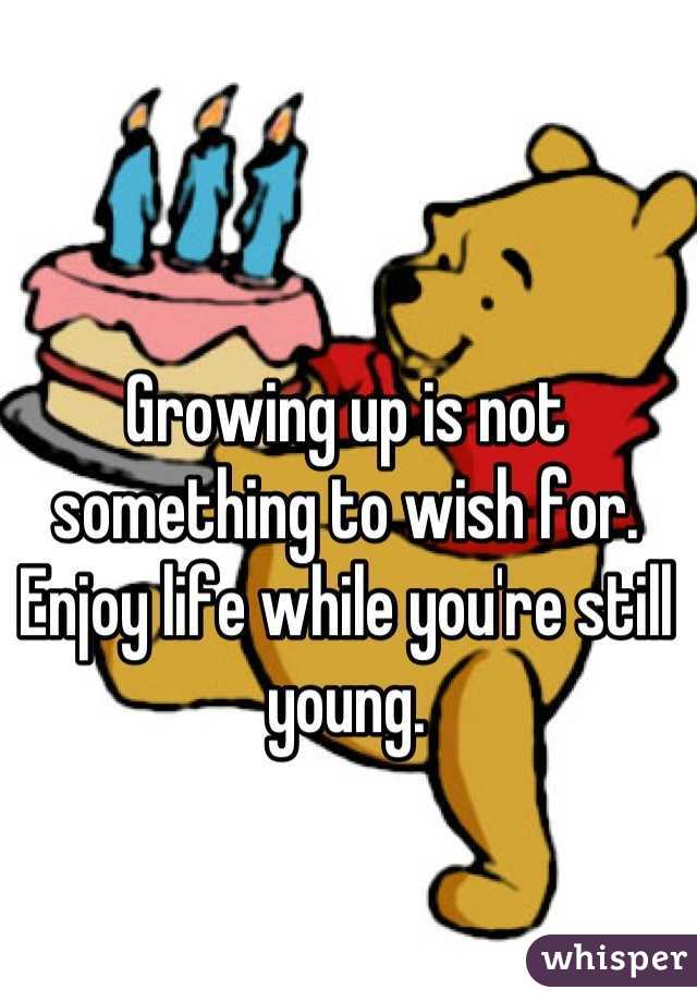 Growing up is not something to wish for. Enjoy life while you're still young.