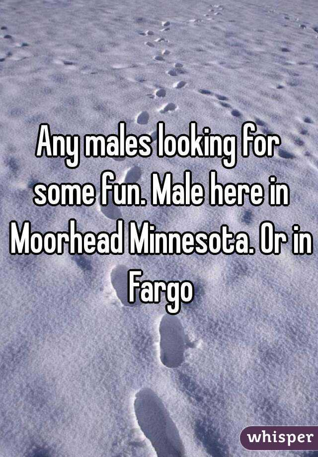 Any males looking for some fun. Male here in Moorhead Minnesota. Or in Fargo