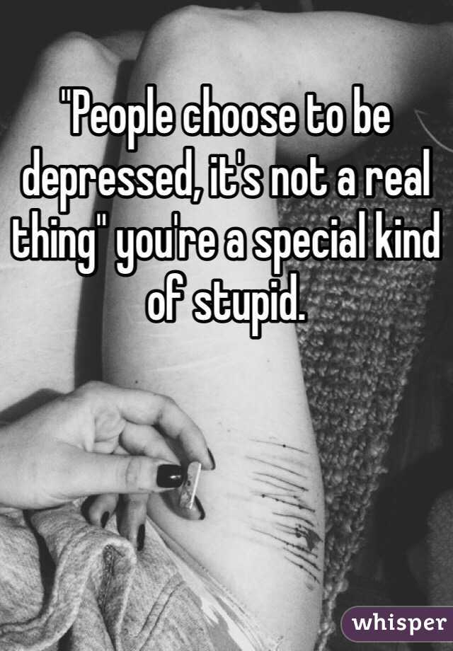 """""""People choose to be depressed, it's not a real thing"""" you're a special kind of stupid."""