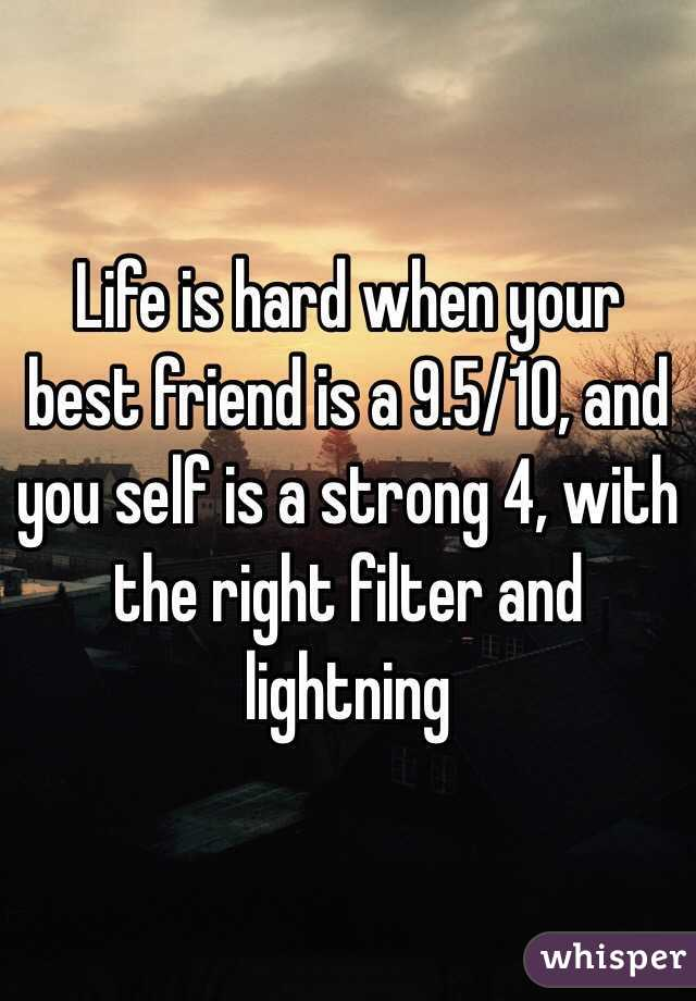 Life is hard when your best friend is a 9.5/10, and you self is a strong 4, with the right filter and lightning