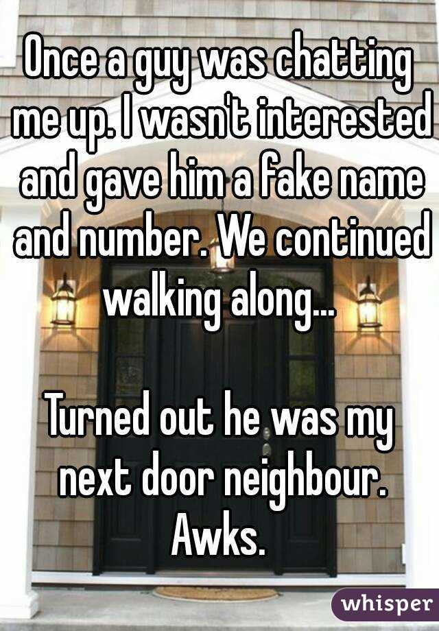 Once a guy was chatting me up. I wasn't interested and gave him a fake name and number. We continued walking along...   Turned out he was my next door neighbour. Awks.