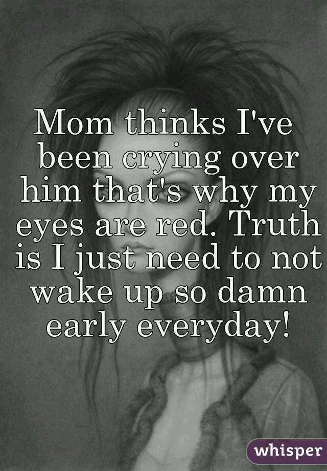 Mom thinks I've been crying over him that's why my eyes are red. Truth is I just need to not wake up so damn early everyday!