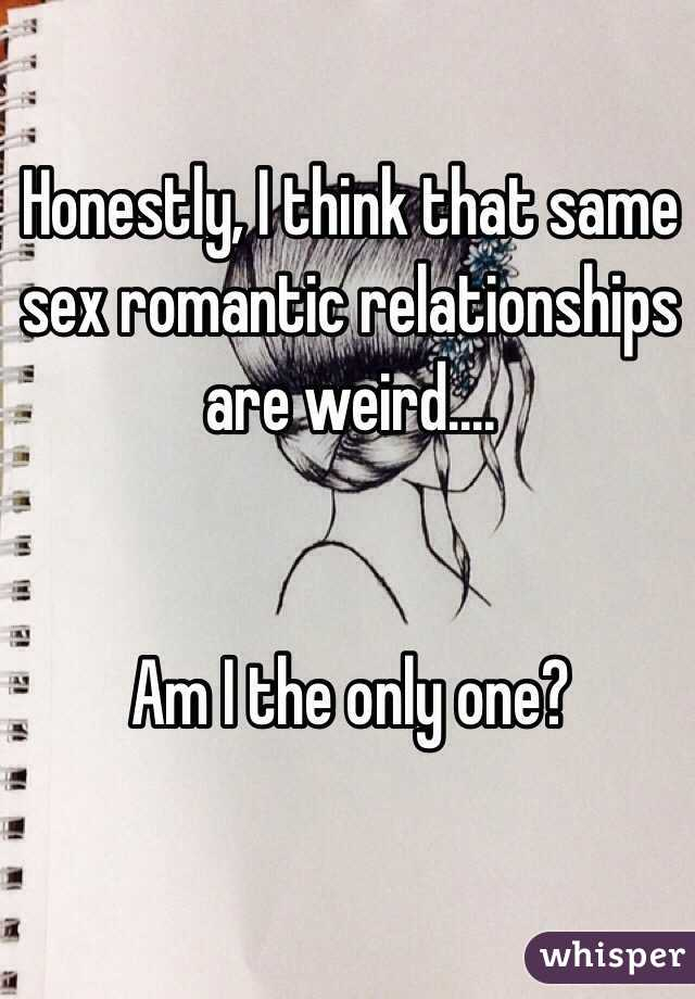 Honestly, I think that same sex romantic relationships are weird....    Am I the only one?