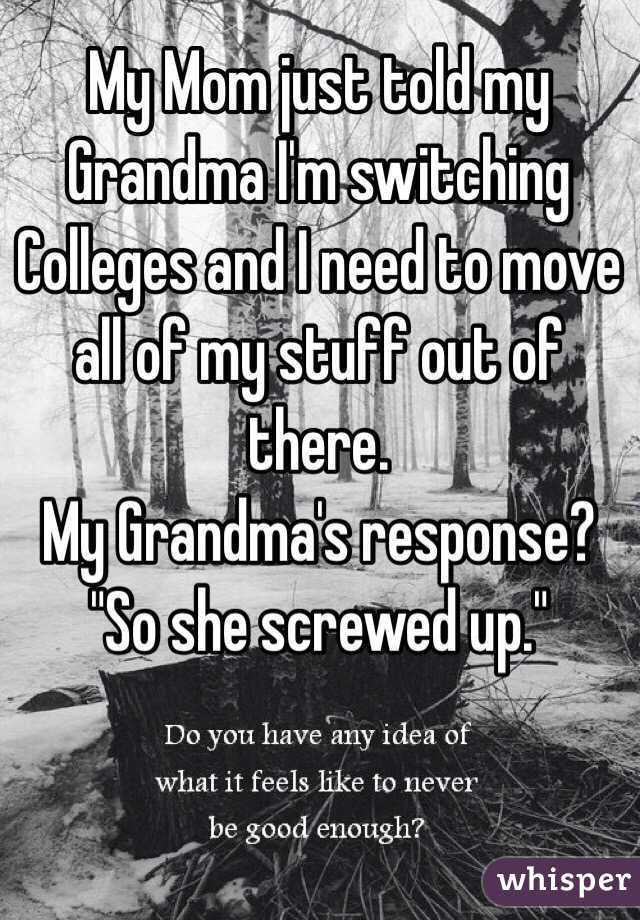 "My Mom just told my Grandma I'm switching Colleges and I need to move all of my stuff out of there. My Grandma's response? ""So she screwed up."""