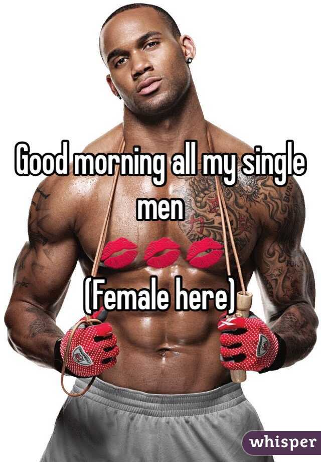 Good morning all my single men  💋💋💋 (Female here)