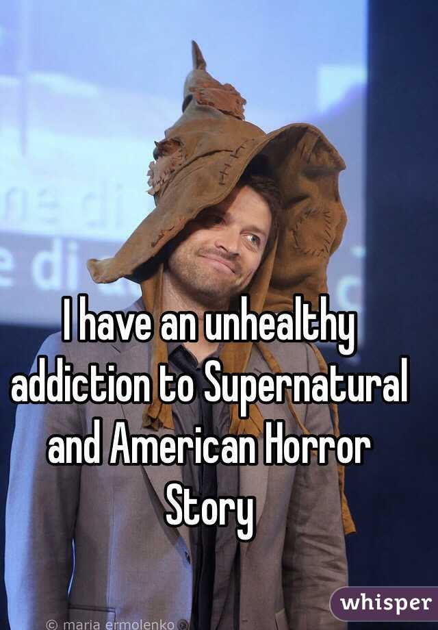 I have an unhealthy addiction to Supernatural and American Horror Story