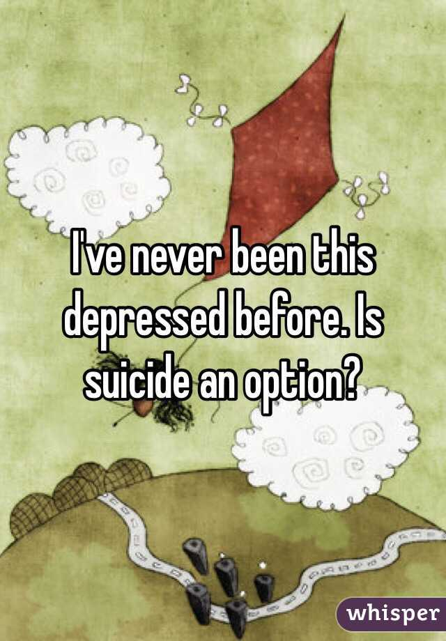I've never been this depressed before. Is suicide an option?