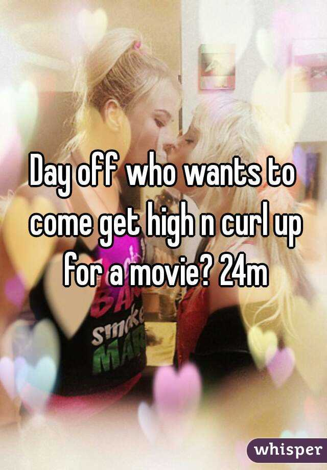 Day off who wants to come get high n curl up for a movie? 24m