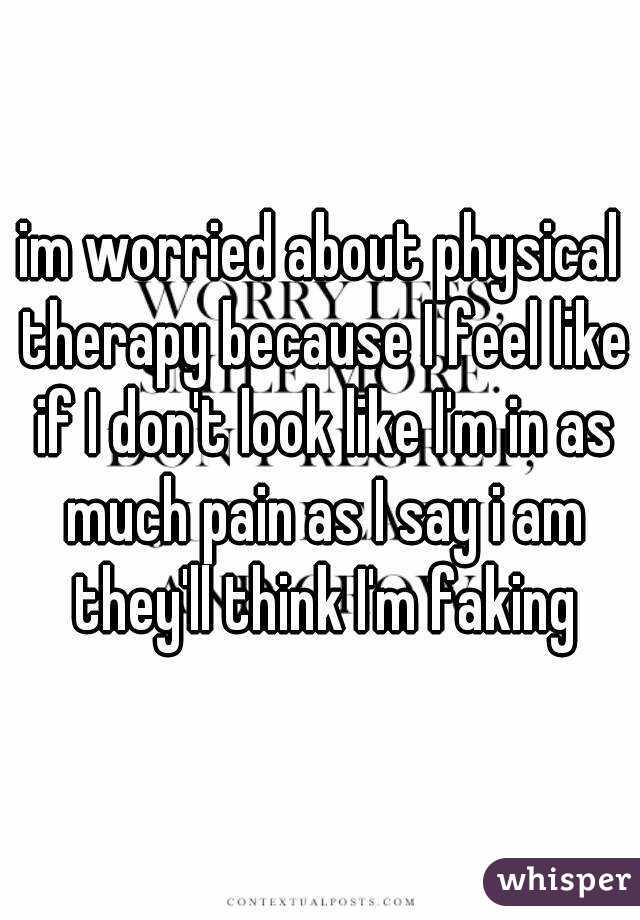im worried about physical therapy because I feel like if I don't look like I'm in as much pain as I say i am they'll think I'm faking