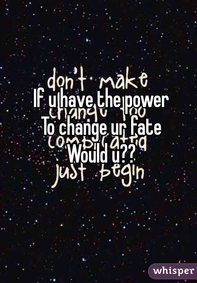 If u have the power To change ur fate Would u??