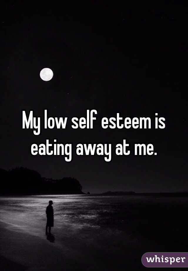 My low self esteem is eating away at me.