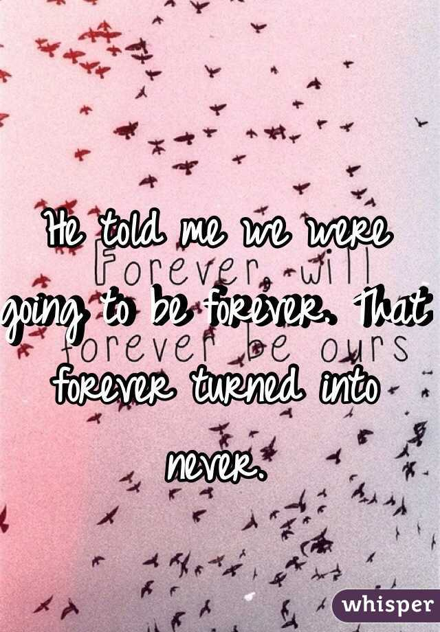 He told me we were going to be forever. That forever turned into never.