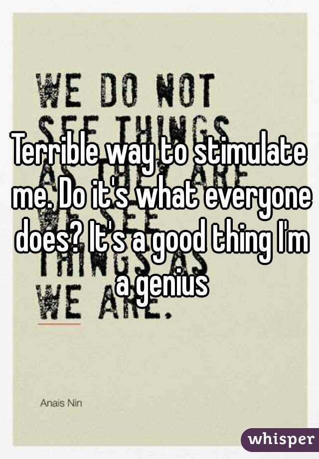 Terrible way to stimulate me. Do it's what everyone does? It's a good thing I'm a genius