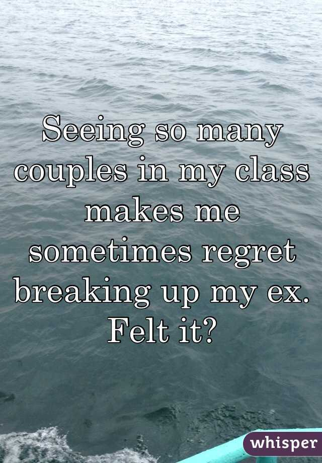 Seeing so many couples in my class makes me sometimes regret breaking up my ex. Felt it?