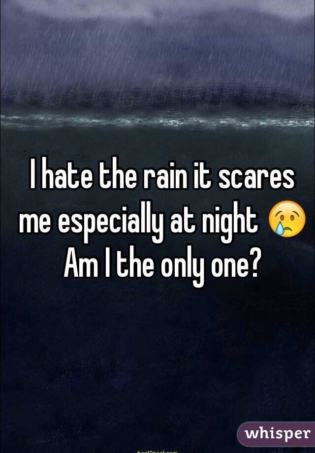 I hate the rain it scares me especially at night 😢  Am I the only one?