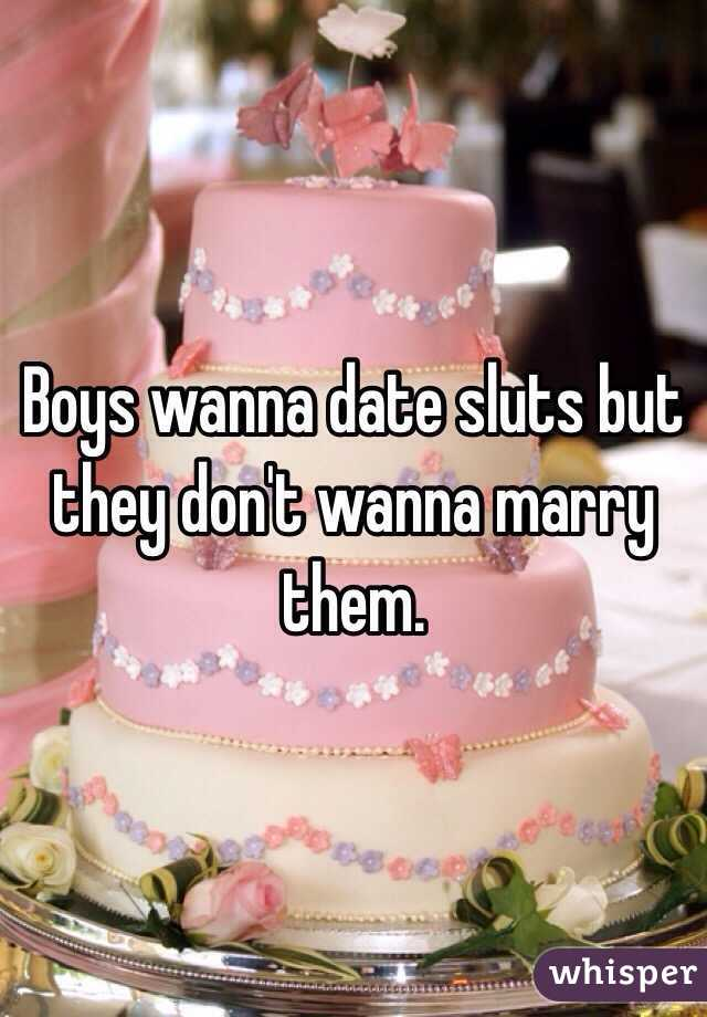 Boys wanna date sluts but they don't wanna marry them.