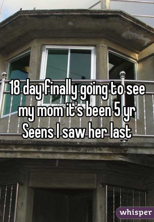 18 day finally going to see my mom it's been 5 yr Seens I saw her last