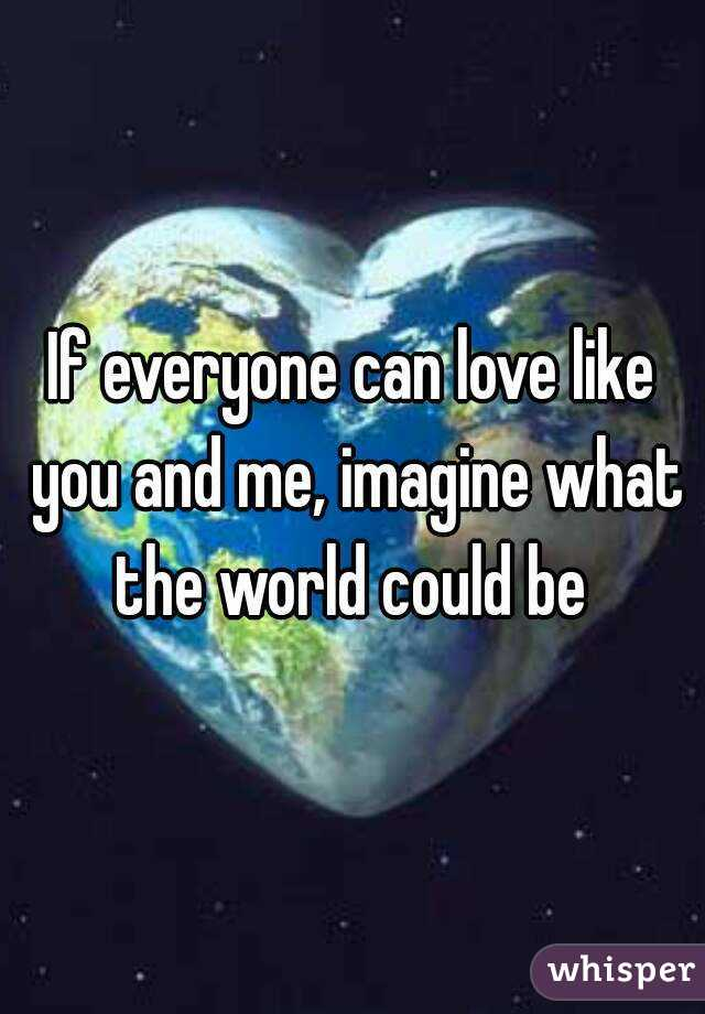 If everyone can love like you and me, imagine what the world could be