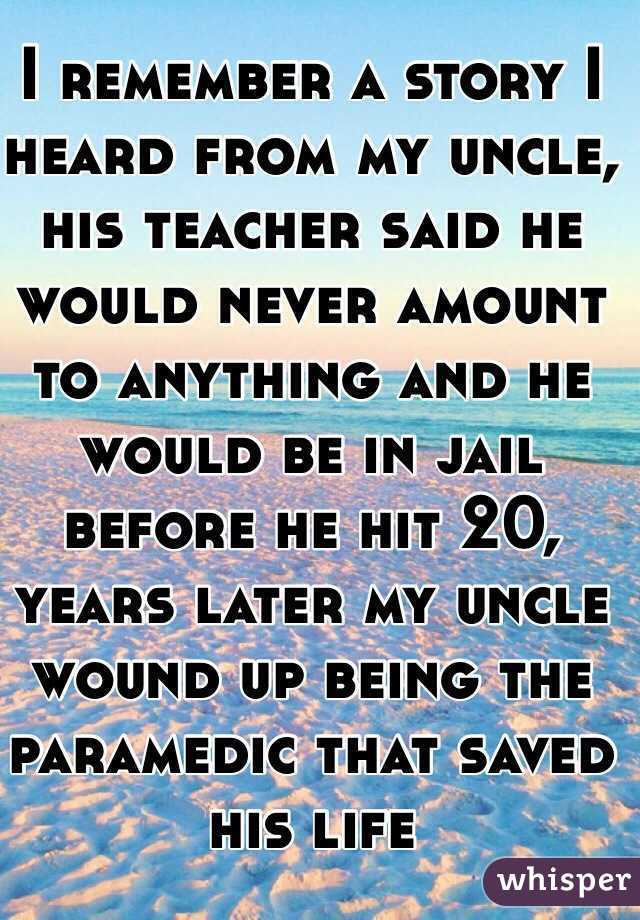 I remember a story I heard from my uncle, his teacher said he would never amount to anything and he would be in jail before he hit 20, years later my uncle wound up being the paramedic that saved his life