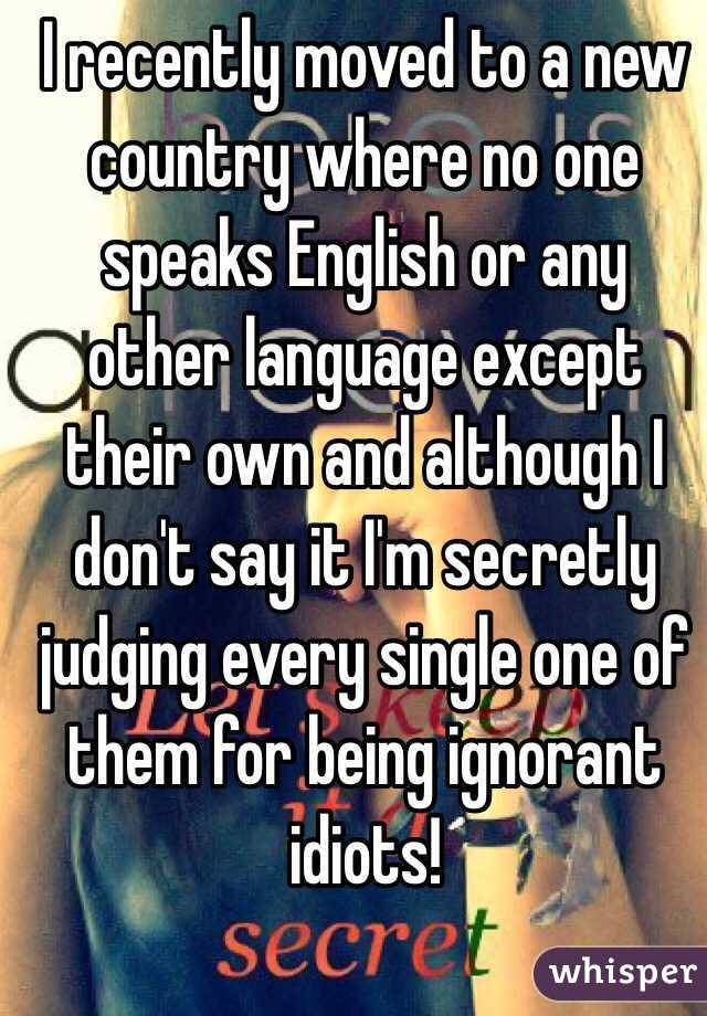 I recently moved to a new country where no one speaks English or any other language except their own and although I don't say it I'm secretly judging every single one of them for being ignorant idiots!