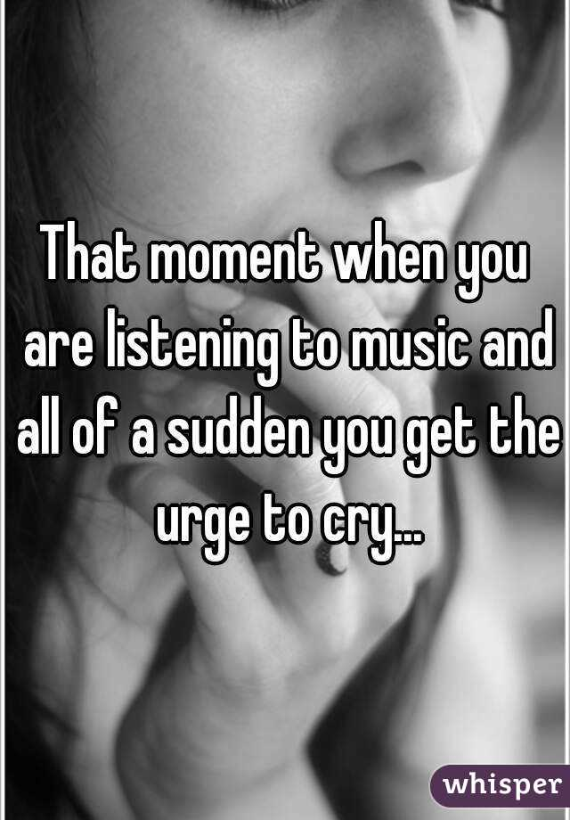 That moment when you are listening to music and all of a sudden you get the urge to cry...