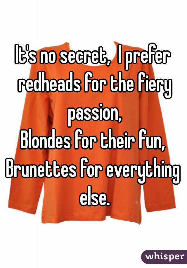 It's no secret,  I prefer redheads for the fiery passion, Blondes for their fun, Brunettes for everything else.