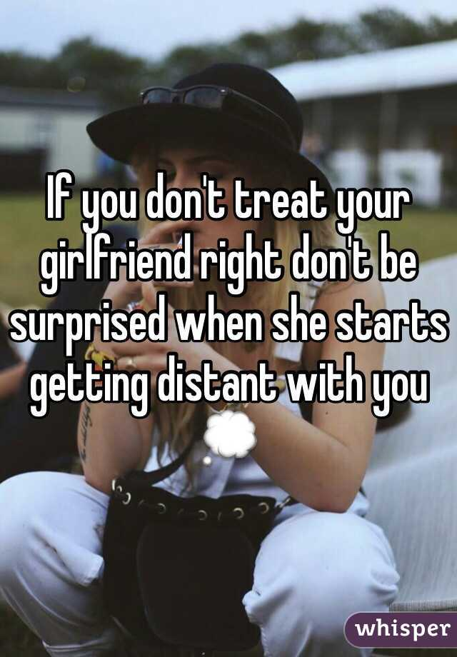 If you don't treat your girlfriend right don't be surprised when she starts getting distant with you 💭