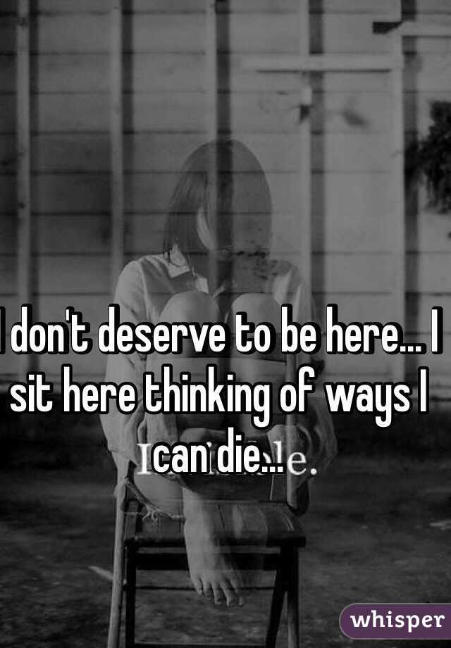 I don't deserve to be here... I sit here thinking of ways I can die...