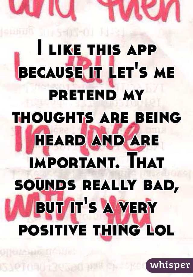 I like this app because it let's me pretend my thoughts are being heard and are important. That sounds really bad, but it's a very positive thing lol