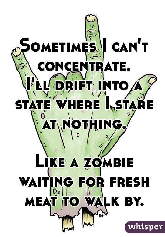 Sometimes I can't concentrate.  I'll drift into a state where I stare  at nothing.   Like a zombie waiting for fresh meat to walk by.