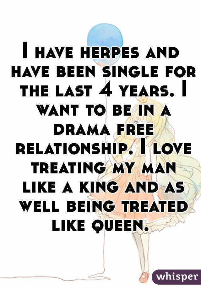 I have herpes and have been single for the last 4 years. I want to be in a drama free relationship. I love treating my man like a king and as well being treated like queen.