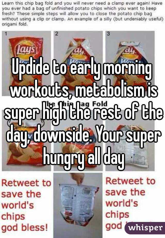 Updide to early morning workouts, metabolism is super high the rest of the day, downside. Your super hungry all day