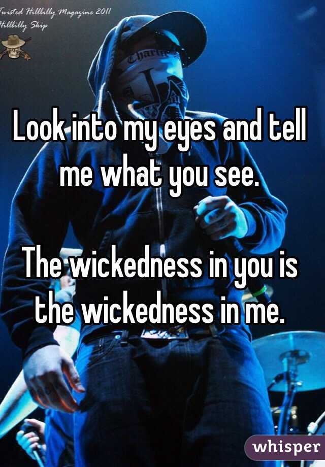 Look into my eyes and tell me what you see.  The wickedness in you is the wickedness in me.