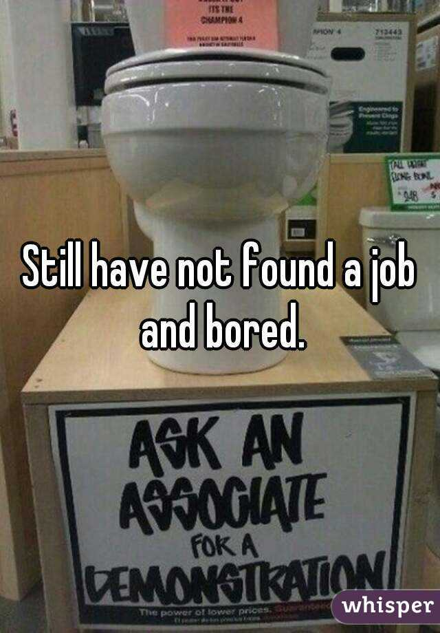 Still have not found a job and bored.