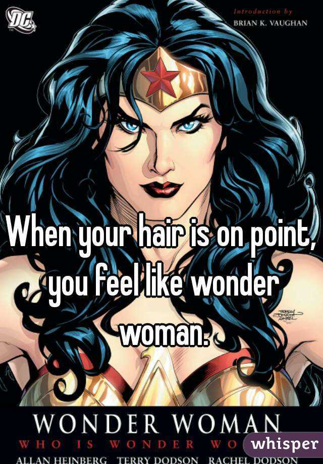 When your hair is on point, you feel like wonder woman.