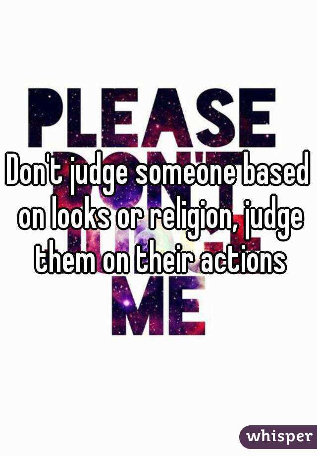 Don't judge someone based on looks or religion, judge them on their actions