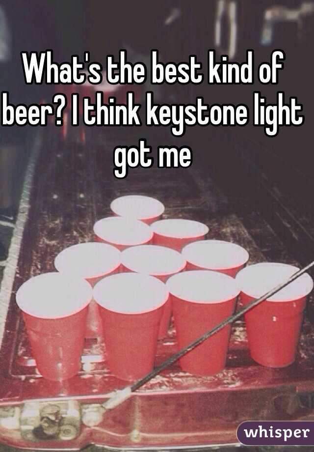 What's the best kind of beer? I think keystone light got me